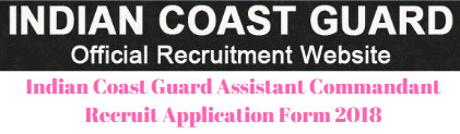 Indian Coast Guard Assistant Commandant Recruit Application Form 2018
