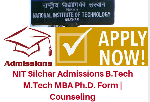 NIT Silchar Admissions 2017 B.Tech M.Tech MBA Ph.D. Form | Counseling