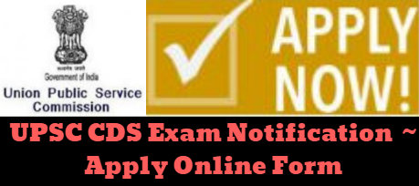 UPSC CDS Exam Notification ~ Apply Online Form